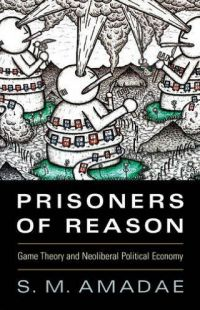Prisoners of Reason: Game Theory and Neoliberal Political Economy