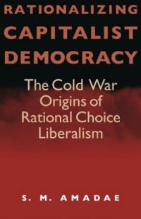 Rationalizing Capitalist Democracy: The Cold War Origins of Rational Choice Liberalism